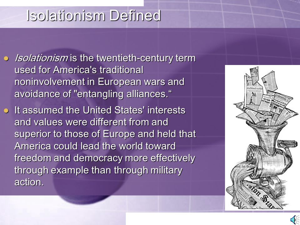 Isolationism Defined ● Isolationism is the twentieth-century term used for America s traditional noninvolvement in European wars and avoidance of entangling alliances. ● It assumed the United States interests and values were different from and superior to those of Europe and held that America could lead the world toward freedom and democracy more effectively through example than through military action.