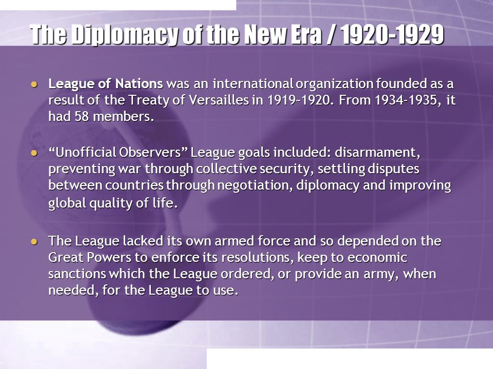 The Diplomacy of the New Era / 1920-1929 ● League of Nations was an international organization founded as a result of the Treaty of Versailles in 1919–1920.