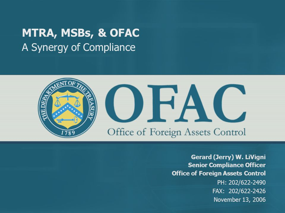 MTRA, MSBs, & OFAC A Synergy of Compliance Gerard (Jerry) W. LiVigni Senior Compliance Officer Office of Foreign Assets Control PH: 202/622-2490 FAX: