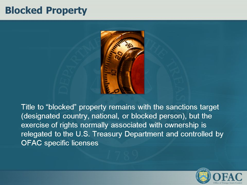 Blocked Property Title to blocked property remains with the sanctions target (designated country, national, or blocked person), but the exercise of rights normally associated with ownership is relegated to the U.S.