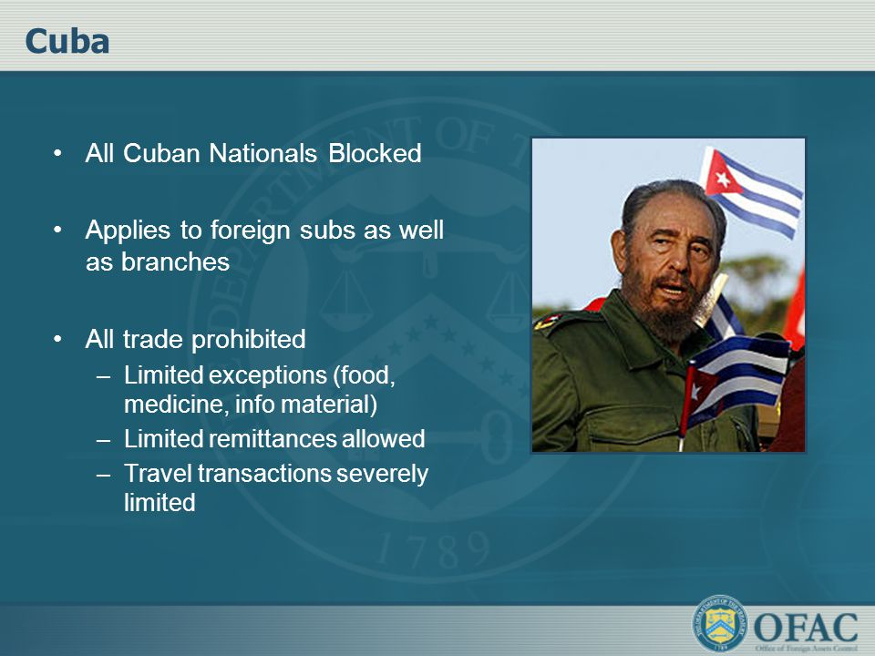 Cuba All Cuban Nationals Blocked Applies to foreign subs as well as branches All trade prohibited –Limited exceptions (food, medicine, info material)