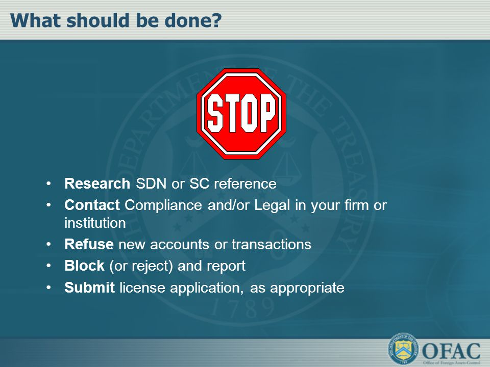 What should be done? Research SDN or SC reference Contact Compliance and/or Legal in your firm or institution Refuse new accounts or transactions Bloc