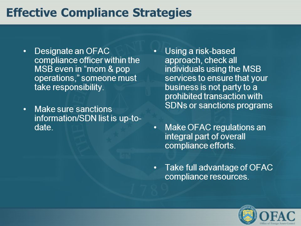 Effective Compliance Strategies Designate an OFAC compliance officer within the MSB even in mom & pop operations, someone must take responsibility.