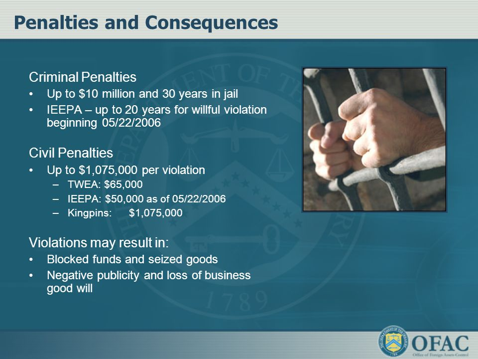 Penalties and Consequences Criminal Penalties Up to $10 million and 30 years in jail IEEPA – up to 20 years for willful violation beginning 05/22/2006