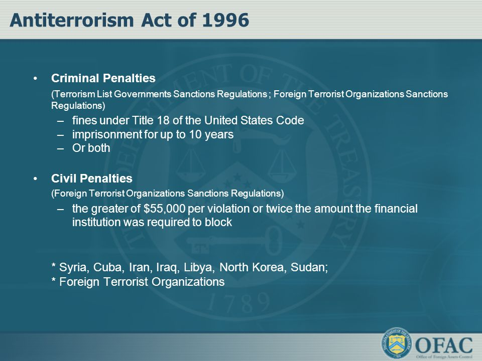 Antiterrorism Act of 1996 Criminal Penalties (Terrorism List Governments Sanctions Regulations ; Foreign Terrorist Organizations Sanctions Regulations) –fines under Title 18 of the United States Code –imprisonment for up to 10 years –Or both Civil Penalties (Foreign Terrorist Organizations Sanctions Regulations) –the greater of $55,000 per violation or twice the amount the financial institution was required to block * Syria, Cuba, Iran, Iraq, Libya, North Korea, Sudan; * Foreign Terrorist Organizations