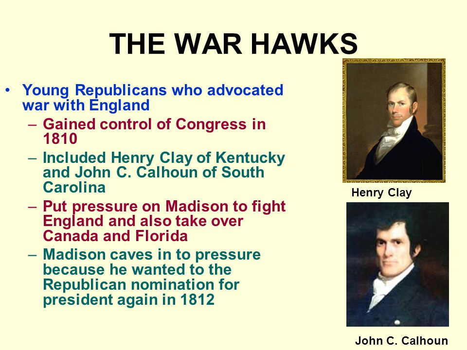 THE WAR HAWKS Young Republicans who advocated war with England –Gained control of Congress in 1810 –Included Henry Clay of Kentucky and John C.