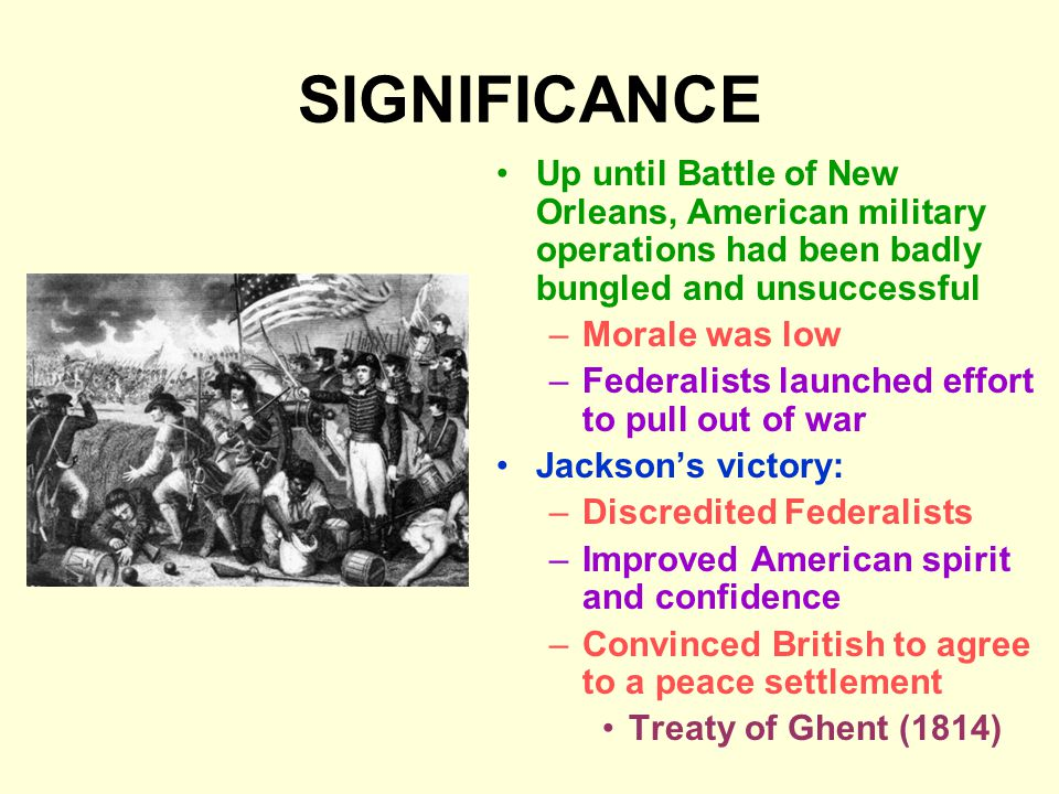 SIGNIFICANCE Up until Battle of New Orleans, American military operations had been badly bungled and unsuccessful –Morale was low –Federalists launched effort to pull out of war Jackson's victory: –Discredited Federalists –Improved American spirit and confidence –Convinced British to agree to a peace settlement Treaty of Ghent (1814)