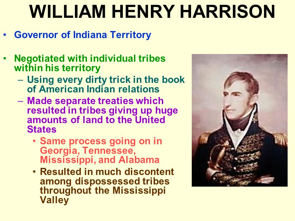 WILLIAM HENRY HARRISON Governor of Indiana Territory Negotiated with individual tribes within his territory –Using every dirty trick in the book of American Indian relations –Made separate treaties which resulted in tribes giving up huge amounts of land to the United States Same process going on in Georgia, Tennessee, Mississippi, and Alabama Resulted in much discontent among dispossessed tribes throughout the Mississippi Valley
