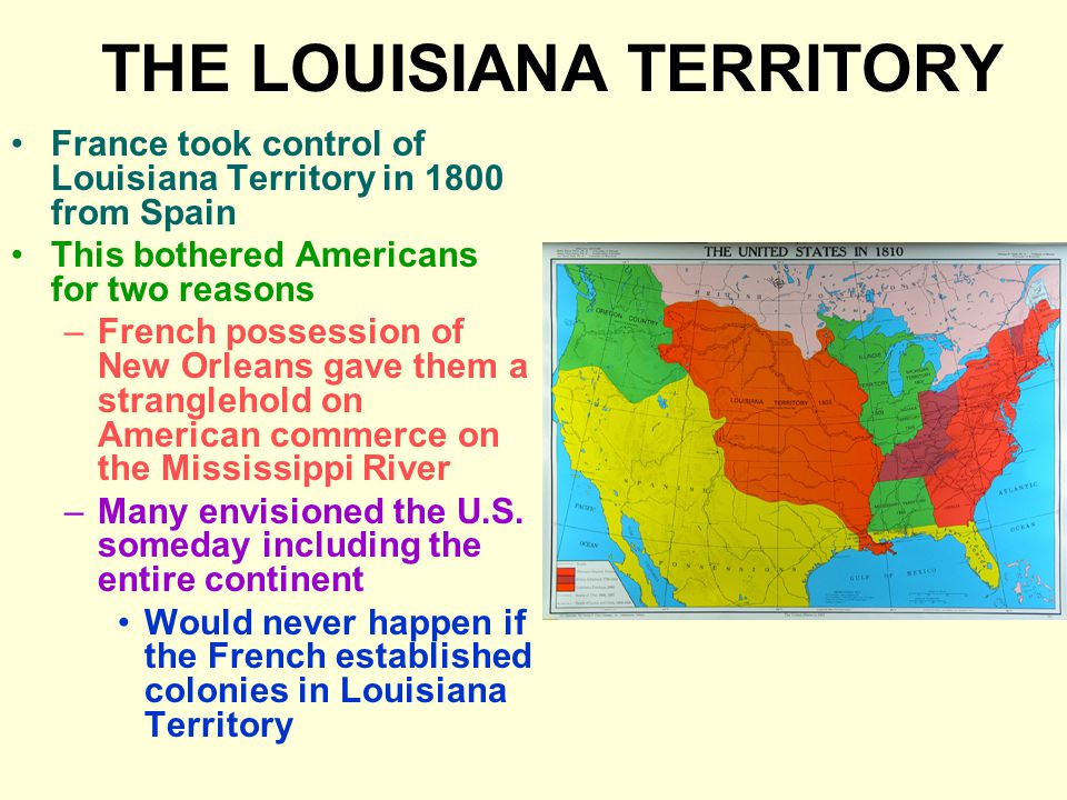 THE LOUISIANA TERRITORY France took control of Louisiana Territory in 1800 from Spain This bothered Americans for two reasons –French possession of New Orleans gave them a stranglehold on American commerce on the Mississippi River –Many envisioned the U.S.