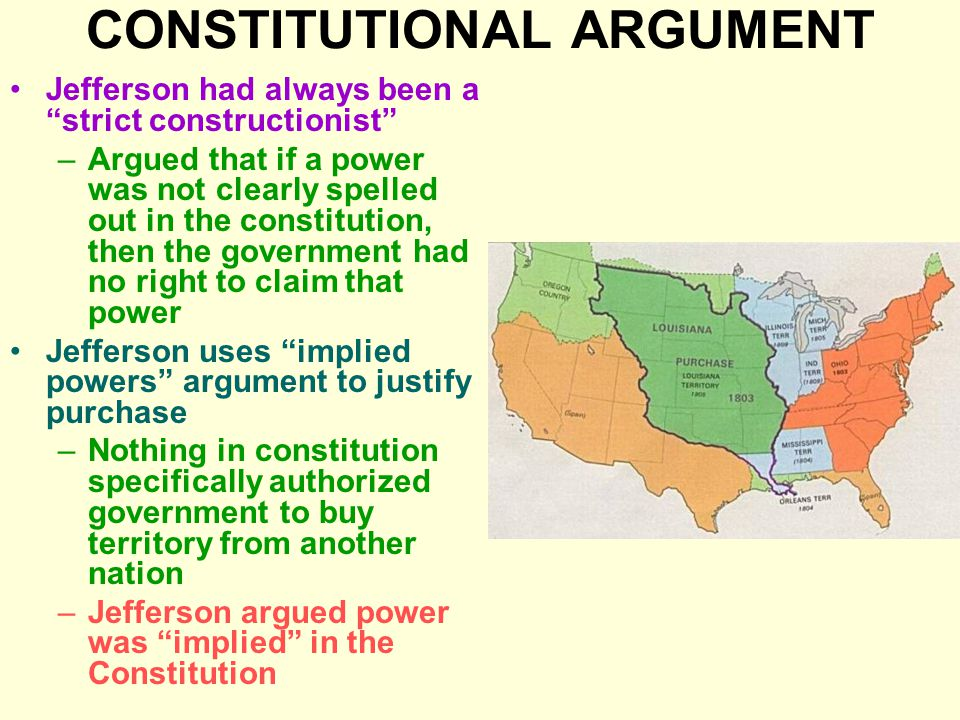 CONSTITUTIONAL ARGUMENT Jefferson had always been a strict constructionist –Argued that if a power was not clearly spelled out in the constitution, then the government had no right to claim that power Jefferson uses implied powers argument to justify purchase –Nothing in constitution specifically authorized government to buy territory from another nation –Jefferson argued power was implied in the Constitution