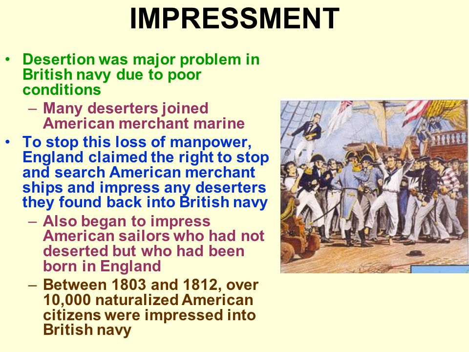 IMPRESSMENT Desertion was major problem in British navy due to poor conditions –Many deserters joined American merchant marine To stop this loss of manpower, England claimed the right to stop and search American merchant ships and impress any deserters they found back into British navy –Also began to impress American sailors who had not deserted but who had been born in England –Between 1803 and 1812, over 10,000 naturalized American citizens were impressed into British navy
