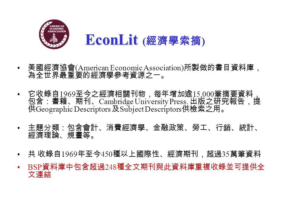 EconLit EconLit ( 經濟學索摘 ) 美國經濟協會 (American Economic Association) 所製做的書目資料庫, 為全世界最重要的經濟學參考資源之一。 它收錄自 1969 至今之經濟相關刊物,每年增加逾 15,000 筆摘要資料, 包含:書籍、期刊、 Cambridge University Press.