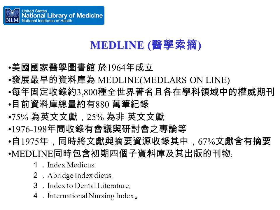美國國家醫學圖書館 於 1964 年成立 發展最早的資料庫為 MEDLINE(MEDLARS ON LINE) 每年固定收錄約 3,800 種全世界著名且各在學科領域中的權威期刊 目前資料庫總量約有 880 萬筆紀錄 75% 為英文文獻, 25% 為非 英文文獻 1976-198 年間收錄有會議與研討會之專論等 自 1975 年,同時將文獻與摘要資源收錄其中, 67% 文獻含有摘要 MEDLINE 同時包含初期四個子資料庫及其出版的刊物﹕ 1. Index Medicus ﹐ 2. Abridge Index dicus ﹐ 3. Index to Dental Literature ﹐ 4. International Nursing Index 。 MEDLINE MEDLINE ( 醫學索摘 )