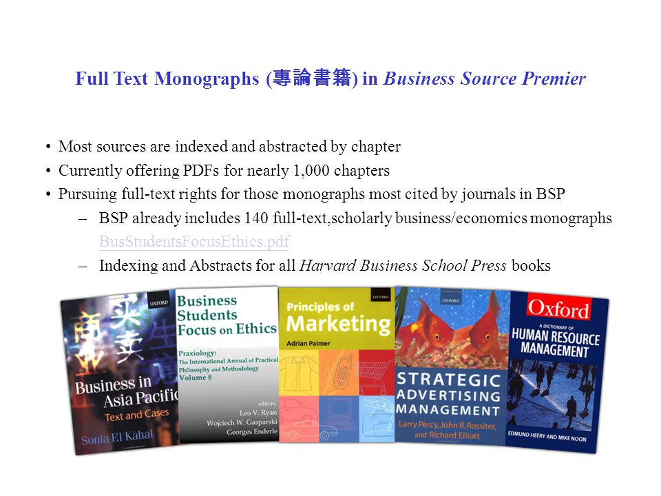 Full Text Monographs ( 專論書籍 ) in Business Source Premier Most sources are indexed and abstracted by chapter Currently offering PDFs for nearly 1,000 chapters Pursuing full-text rights for those monographs most cited by journals in BSP –BSP already includes 140 full-text,scholarly business/economics monographs BusStudentsFocusEthics.pdf –Indexing and Abstracts for all Harvard Business School Press books