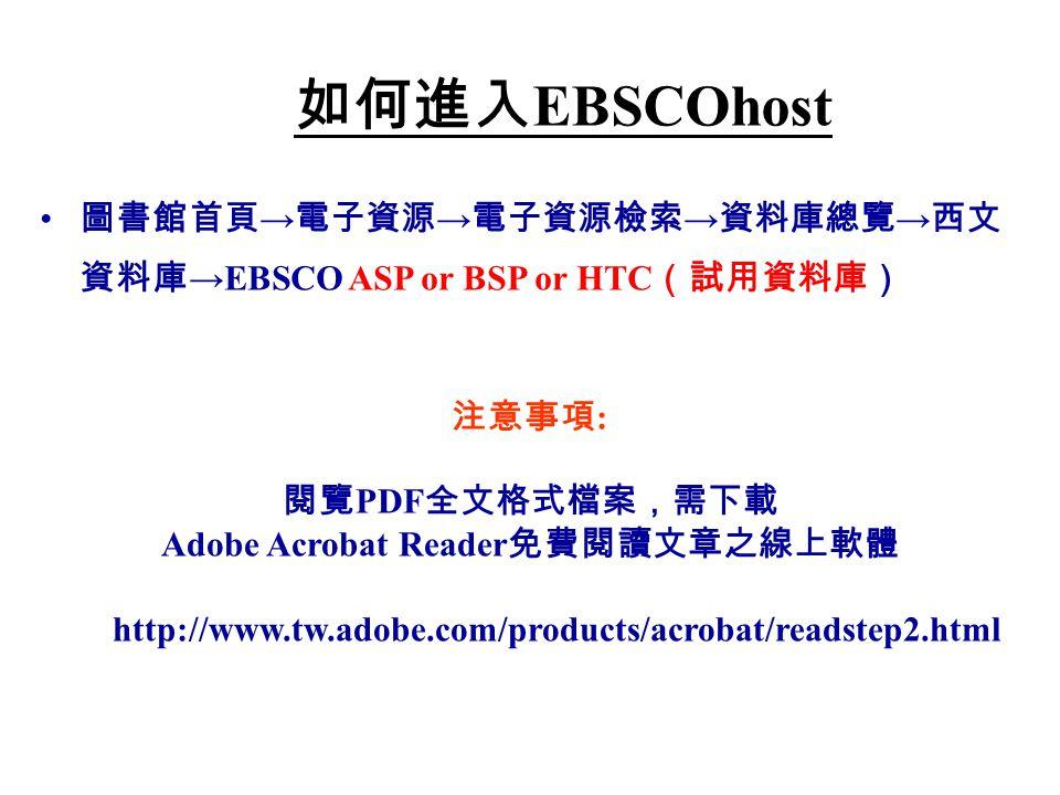 圖書館首頁 → 電子資源 → 電子資源檢索 → 資料庫總覽 → 西文 資料庫 →EBSCO ASP or BSP or HTC (試用資料庫) 如何進入 EBSCOhost 注意事項 : 閱覽 PDF 全文格式檔案,需下載 Adobe Acrobat Reader 免費閱讀文章之線上軟體 http://www.tw.adobe.com/products/acrobat/readstep2.html