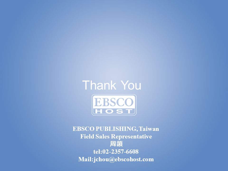Thank You EBSCO PUBLISHING, Taiwan Field Sales Representative 周頡 tel:02-2357-6608 Mail:jchou@ebscohost.com