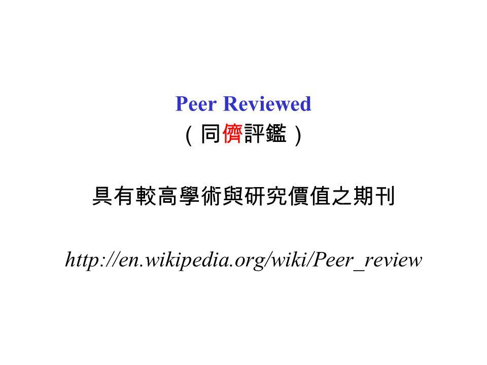 Peer Reviewed (同儕評鑑) 具有較高學術與研究價值之期刊 http://en.wikipedia.org/wiki/Peer_review