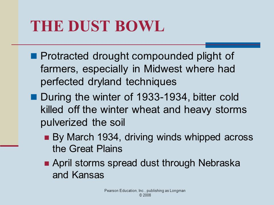 Pearson Education, Inc., publishing as Longman © 2008 THE DUST BOWL Protracted drought compounded plight of farmers, especially in Midwest where had perfected dryland techniques During the winter of 1933-1934, bitter cold killed off the winter wheat and heavy storms pulverized the soil By March 1934, driving winds whipped across the Great Plains April storms spread dust through Nebraska and Kansas