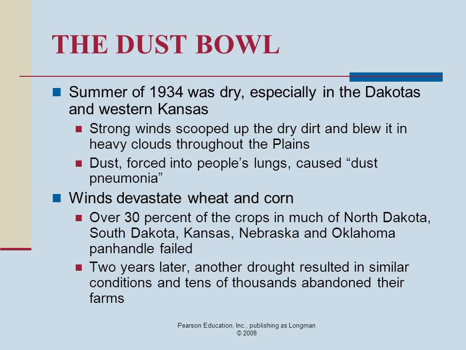 Pearson Education, Inc., publishing as Longman © 2008 THE DUST BOWL Summer of 1934 was dry, especially in the Dakotas and western Kansas Strong winds