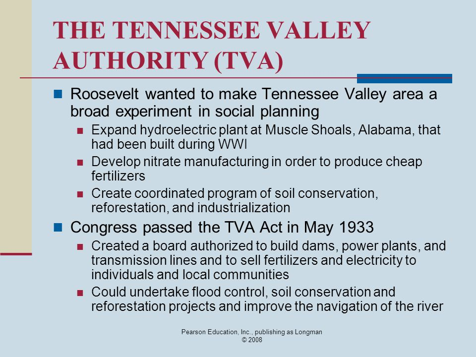 Pearson Education, Inc., publishing as Longman © 2008 THE TENNESSEE VALLEY AUTHORITY (TVA) Roosevelt wanted to make Tennessee Valley area a broad experiment in social planning Expand hydroelectric plant at Muscle Shoals, Alabama, that had been built during WWI Develop nitrate manufacturing in order to produce cheap fertilizers Create coordinated program of soil conservation, reforestation, and industrialization Congress passed the TVA Act in May 1933 Created a board authorized to build dams, power plants, and transmission lines and to sell fertilizers and electricity to individuals and local communities Could undertake flood control, soil conservation and reforestation projects and improve the navigation of the river