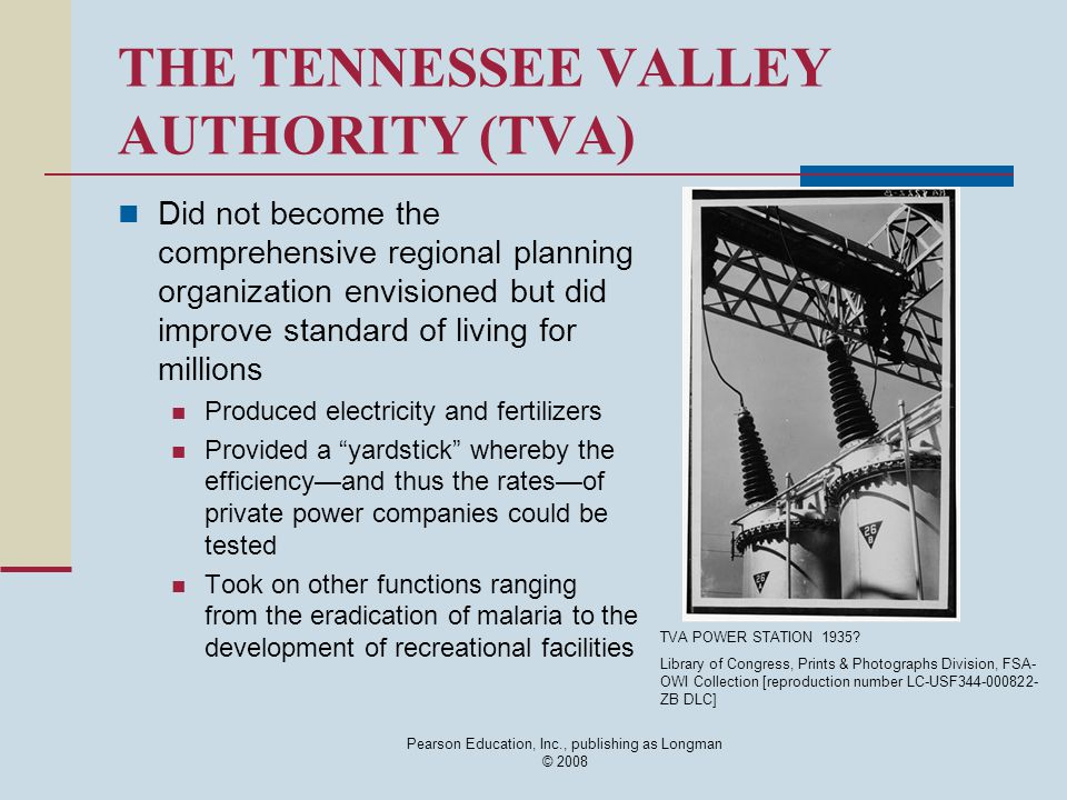 Pearson Education, Inc., publishing as Longman © 2008 THE TENNESSEE VALLEY AUTHORITY (TVA) Did not become the comprehensive regional planning organization envisioned but did improve standard of living for millions Produced electricity and fertilizers Provided a yardstick whereby the efficiency—and thus the rates—of private power companies could be tested Took on other functions ranging from the eradication of malaria to the development of recreational facilities TVA POWER STATION 1935.