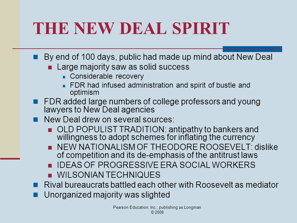 THE NEW DEAL SPIRIT By end of 100 days, public had made up mind about New Deal Large majority saw as solid success Considerable recovery FDR had infused administration and spirit of bustle and optimism FDR added large numbers of college professors and young lawyers to New Deal agencies New Deal drew on several sources: OLD POPULIST TRADITION: antipathy to bankers and willingness to adopt schemes for inflating the currency NEW NATIONALISM OF THEODORE ROOSEVELT: dislike of competition and its de-emphasis of the antitrust laws IDEAS OF PROGRESSIVE ERA SOCIAL WORKERS WILSONIAN TECHNIQUES Rival bureaucrats battled each other with Roosevelt as mediator Unorganized majority was slighted