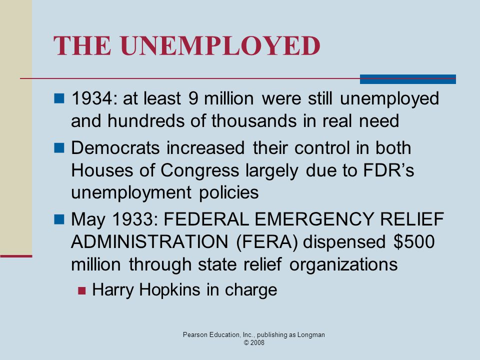 Pearson Education, Inc., publishing as Longman © 2008 THE UNEMPLOYED 1934: at least 9 million were still unemployed and hundreds of thousands in real need Democrats increased their control in both Houses of Congress largely due to FDR's unemployment policies May 1933: FEDERAL EMERGENCY RELIEF ADMINISTRATION (FERA) dispensed $500 million through state relief organizations Harry Hopkins in charge