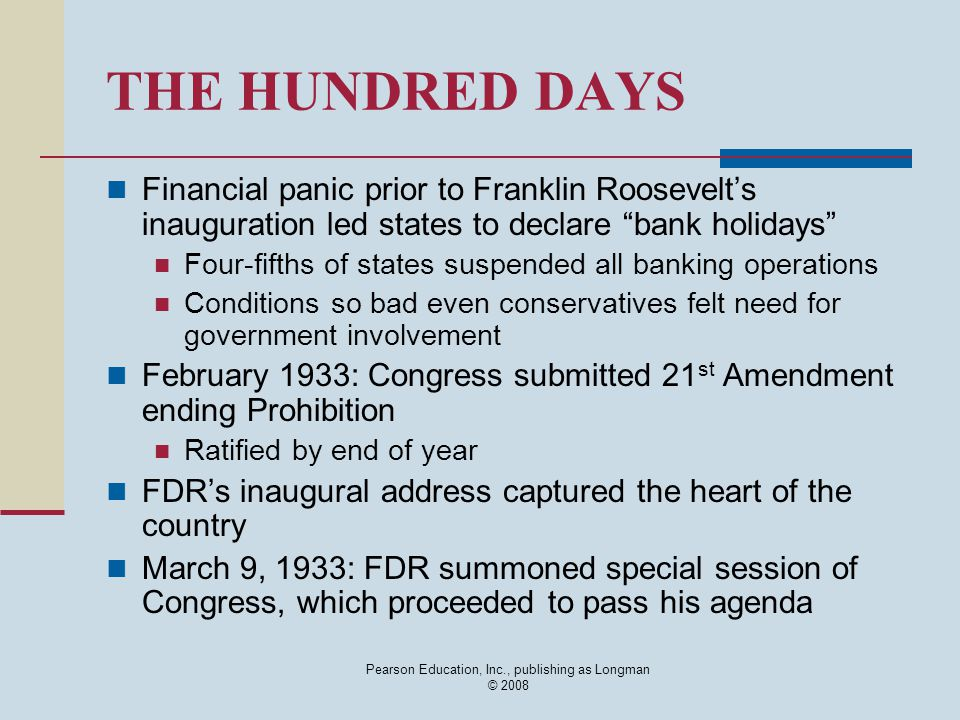 Pearson Education, Inc., publishing as Longman © 2008 THE HUNDRED DAYS Financial panic prior to Franklin Roosevelt's inauguration led states to declare bank holidays Four-fifths of states suspended all banking operations Conditions so bad even conservatives felt need for government involvement February 1933: Congress submitted 21 st Amendment ending Prohibition Ratified by end of year FDR's inaugural address captured the heart of the country March 9, 1933: FDR summoned special session of Congress, which proceeded to pass his agenda