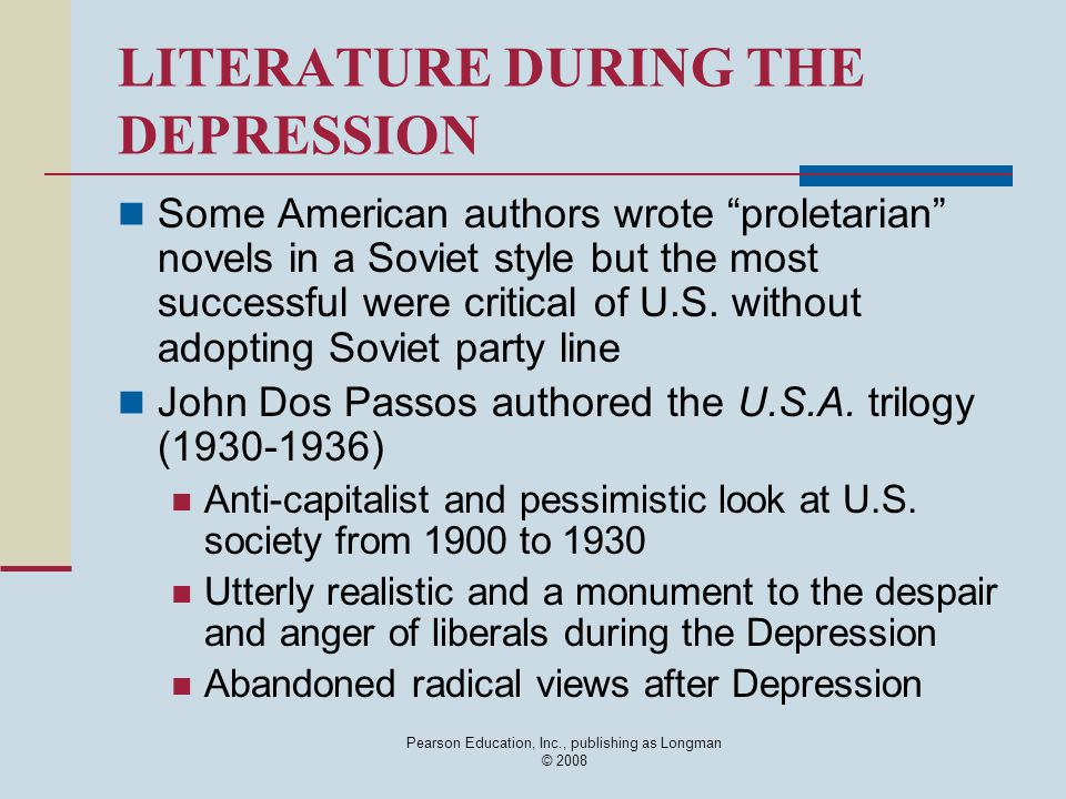 Pearson Education, Inc., publishing as Longman © 2008 LITERATURE DURING THE DEPRESSION Some American authors wrote proletarian novels in a Soviet style but the most successful were critical of U.S.