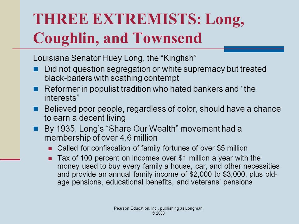 "Pearson Education, Inc., publishing as Longman © 2008 THREE EXTREMISTS: Long, Coughlin, and Townsend Louisiana Senator Huey Long, the ""Kingfish"" Did n"