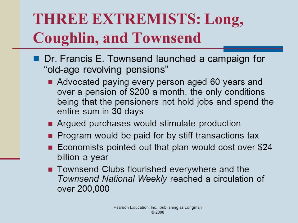 Pearson Education, Inc., publishing as Longman © 2008 THREE EXTREMISTS: Long, Coughlin, and Townsend Dr. Francis E. Townsend launched a campaign for ""