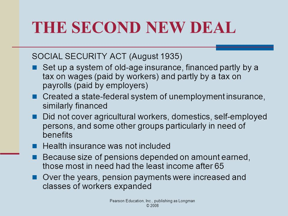 Pearson Education, Inc., publishing as Longman © 2008 THE SECOND NEW DEAL SOCIAL SECURITY ACT (August 1935) Set up a system of old-age insurance, fina