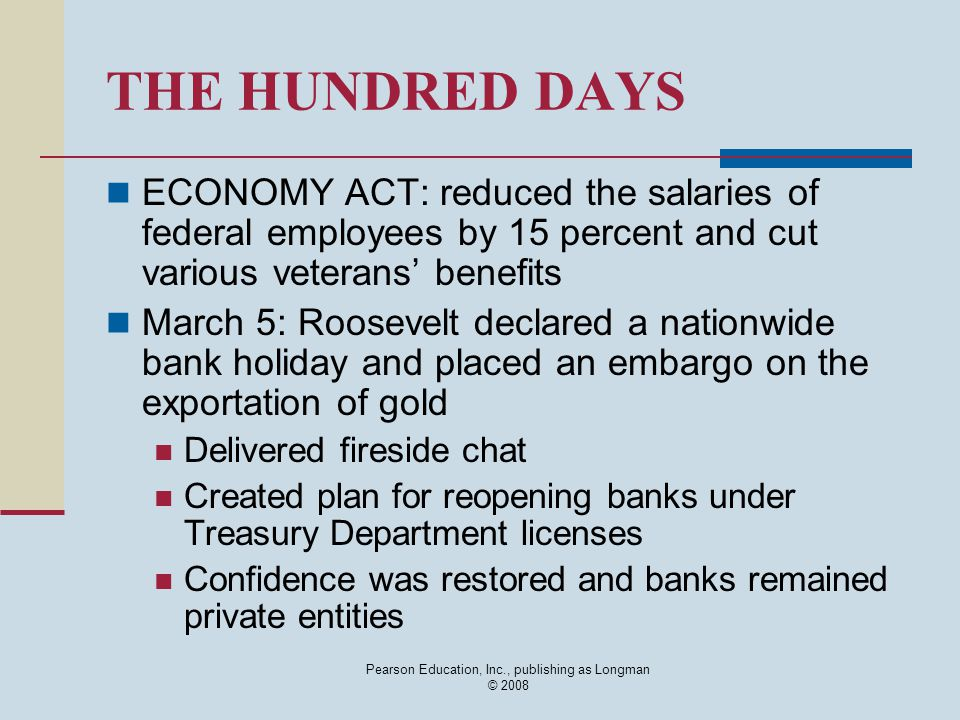 Pearson Education, Inc., publishing as Longman © 2008 THE HUNDRED DAYS ECONOMY ACT: reduced the salaries of federal employees by 15 percent and cut va