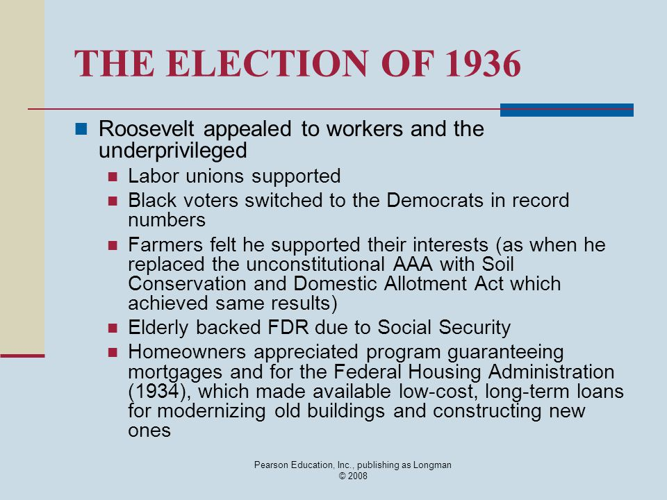 Pearson Education, Inc., publishing as Longman © 2008 THE ELECTION OF 1936 Roosevelt appealed to workers and the underprivileged Labor unions supported Black voters switched to the Democrats in record numbers Farmers felt he supported their interests (as when he replaced the unconstitutional AAA with Soil Conservation and Domestic Allotment Act which achieved same results) Elderly backed FDR due to Social Security Homeowners appreciated program guaranteeing mortgages and for the Federal Housing Administration (1934), which made available low-cost, long-term loans for modernizing old buildings and constructing new ones