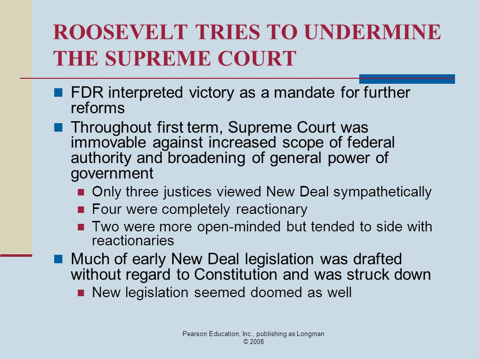 Pearson Education, Inc., publishing as Longman © 2008 ROOSEVELT TRIES TO UNDERMINE THE SUPREME COURT FDR interpreted victory as a mandate for further