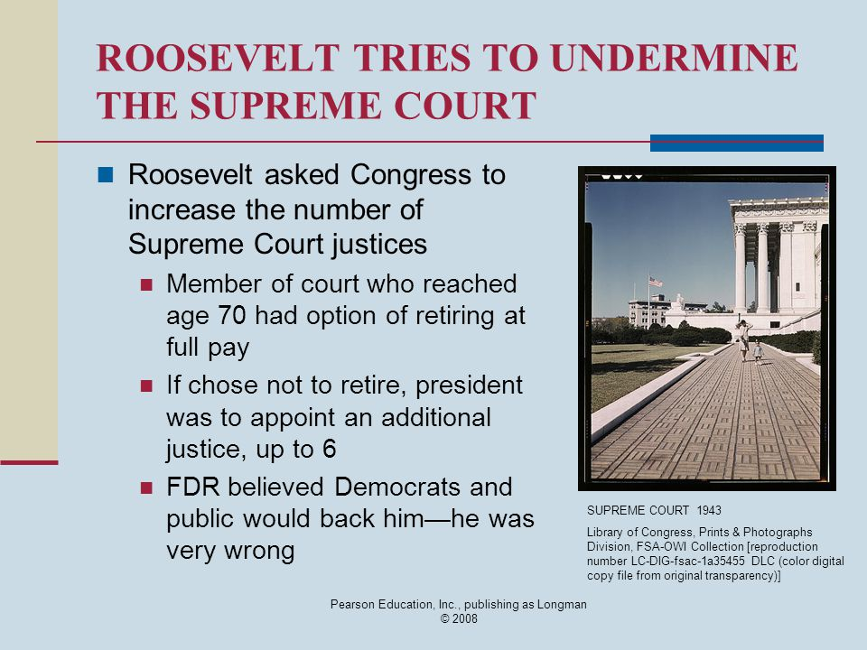 Pearson Education, Inc., publishing as Longman © 2008 ROOSEVELT TRIES TO UNDERMINE THE SUPREME COURT Roosevelt asked Congress to increase the number of Supreme Court justices Member of court who reached age 70 had option of retiring at full pay If chose not to retire, president was to appoint an additional justice, up to 6 FDR believed Democrats and public would back him—he was very wrong SUPREME COURT 1943 Library of Congress, Prints & Photographs Division, FSA-OWI Collection [reproduction number LC-DIG-fsac-1a35455 DLC (color digital copy file from original transparency)]