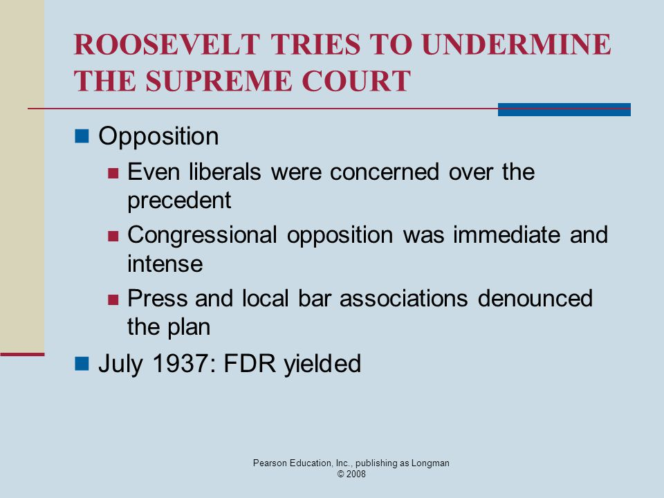Pearson Education, Inc., publishing as Longman © 2008 ROOSEVELT TRIES TO UNDERMINE THE SUPREME COURT Opposition Even liberals were concerned over the precedent Congressional opposition was immediate and intense Press and local bar associations denounced the plan July 1937: FDR yielded