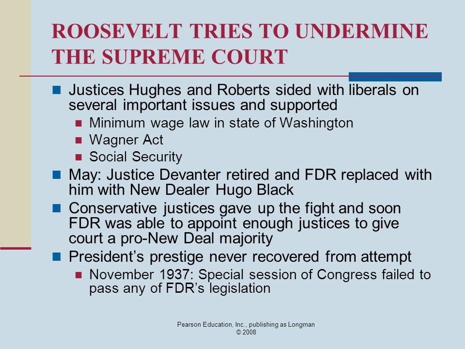 Pearson Education, Inc., publishing as Longman © 2008 ROOSEVELT TRIES TO UNDERMINE THE SUPREME COURT Justices Hughes and Roberts sided with liberals on several important issues and supported Minimum wage law in state of Washington Wagner Act Social Security May: Justice Devanter retired and FDR replaced with him with New Dealer Hugo Black Conservative justices gave up the fight and soon FDR was able to appoint enough justices to give court a pro-New Deal majority President's prestige never recovered from attempt November 1937: Special session of Congress failed to pass any of FDR's legislation