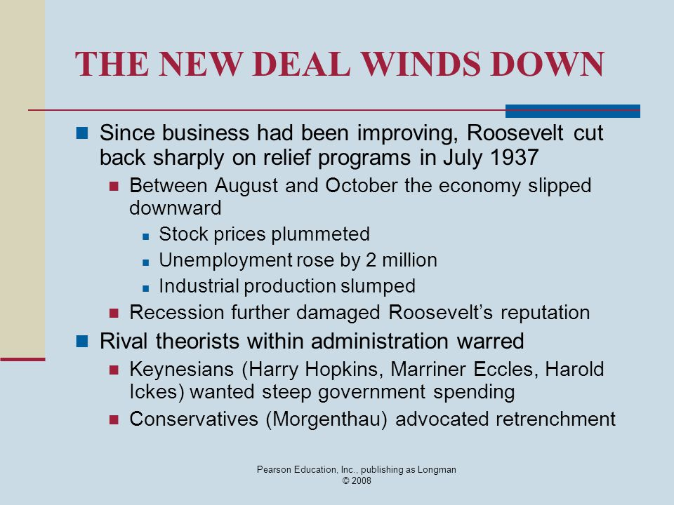 Pearson Education, Inc., publishing as Longman © 2008 THE NEW DEAL WINDS DOWN Since business had been improving, Roosevelt cut back sharply on relief