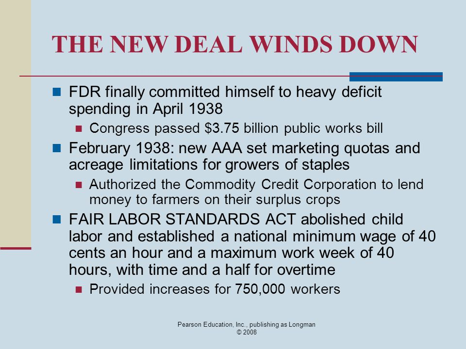 Pearson Education, Inc., publishing as Longman © 2008 THE NEW DEAL WINDS DOWN FDR finally committed himself to heavy deficit spending in April 1938 Co