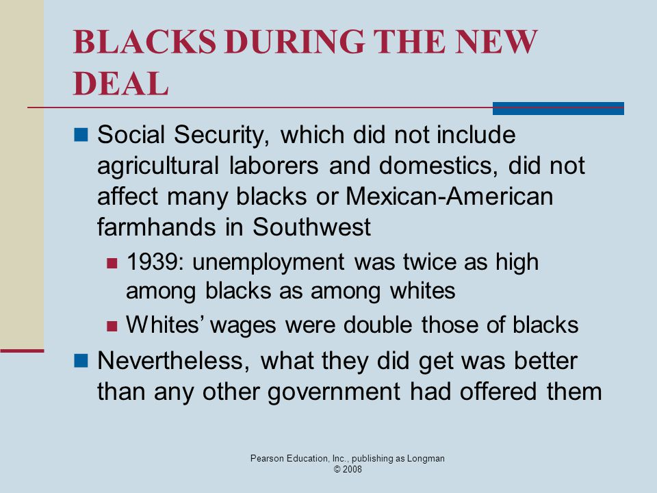 Pearson Education, Inc., publishing as Longman © 2008 BLACKS DURING THE NEW DEAL Social Security, which did not include agricultural laborers and domestics, did not affect many blacks or Mexican-American farmhands in Southwest 1939: unemployment was twice as high among blacks as among whites Whites' wages were double those of blacks Nevertheless, what they did get was better than any other government had offered them