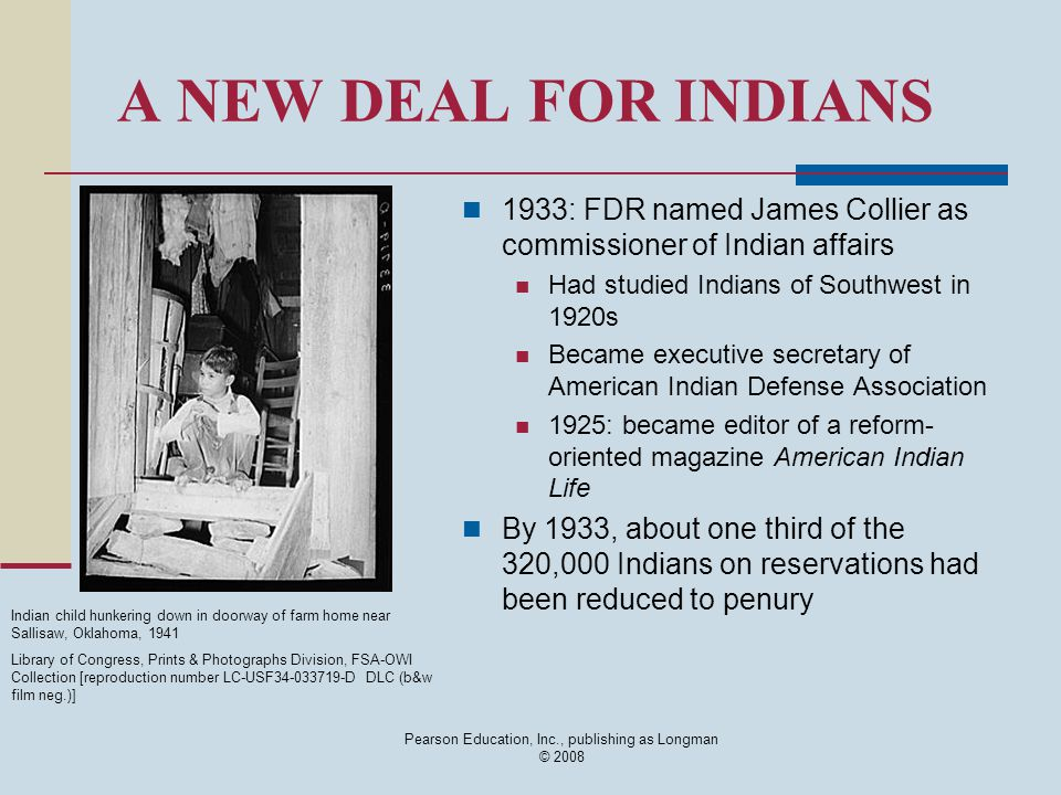Pearson Education, Inc., publishing as Longman © 2008 A NEW DEAL FOR INDIANS 1933: FDR named James Collier as commissioner of Indian affairs Had studied Indians of Southwest in 1920s Became executive secretary of American Indian Defense Association 1925: became editor of a reform- oriented magazine American Indian Life By 1933, about one third of the 320,000 Indians on reservations had been reduced to penury Indian child hunkering down in doorway of farm home near Sallisaw, Oklahoma, 1941 Library of Congress, Prints & Photographs Division, FSA-OWI Collection [reproduction number LC-USF34-033719-D DLC (b&w film neg.)]