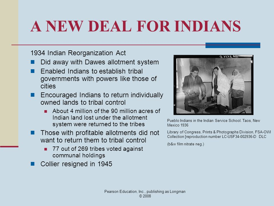 Pearson Education, Inc., publishing as Longman © 2008 A NEW DEAL FOR INDIANS 1934 Indian Reorganization Act Did away with Dawes allotment system Enabl