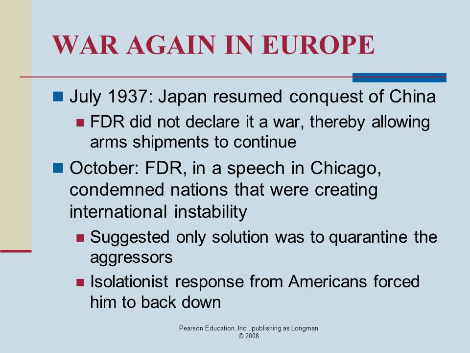 Pearson Education, Inc., publishing as Longman © 2008 WAR AGAIN IN EUROPE July 1937: Japan resumed conquest of China FDR did not declare it a war, the