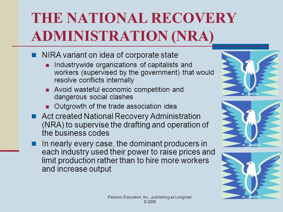 Pearson Education, Inc., publishing as Longman © 2008 THE NATIONAL RECOVERY ADMINISTRATION (NRA) NIRA variant on idea of corporate state Industrywide organizations of capitalists and workers (supervised by the government) that would resolve conflicts internally Avoid wasteful economic competition and dangerous social clashes Outgrowth of the trade association idea Act created National Recovery Administration (NRA) to supervise the drafting and operation of the business codes In nearly every case, the dominant producers in each industry used their power to raise prices and limit production rather than to hire more workers and increase output