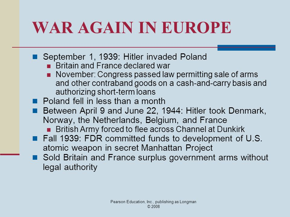 WAR AGAIN IN EUROPE September 1, 1939: Hitler invaded Poland Britain and France declared war November: Congress passed law permitting sale of arms and