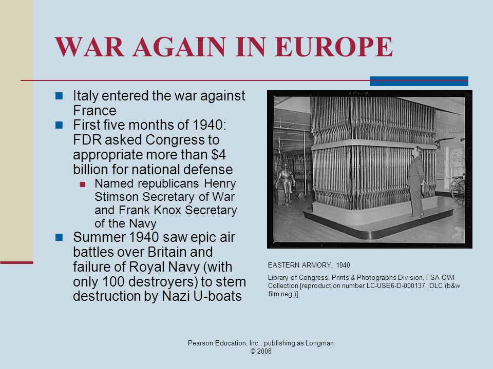 Pearson Education, Inc., publishing as Longman © 2008 WAR AGAIN IN EUROPE Italy entered the war against France First five months of 1940: FDR asked Co