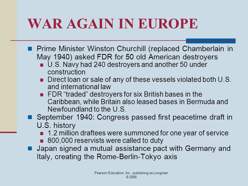 Pearson Education, Inc., publishing as Longman © 2008 WAR AGAIN IN EUROPE Prime Minister Winston Churchill (replaced Chamberlain in May 1940) asked FDR for 50 old American destroyers U.S.