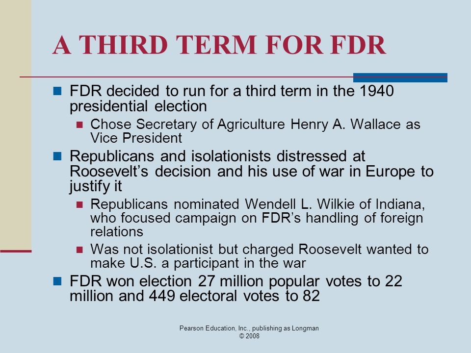 Pearson Education, Inc., publishing as Longman © 2008 A THIRD TERM FOR FDR FDR decided to run for a third term in the 1940 presidential election Chose Secretary of Agriculture Henry A.