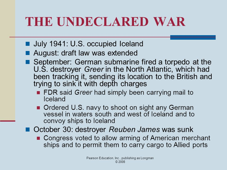 Pearson Education, Inc., publishing as Longman © 2008 THE UNDECLARED WAR July 1941: U.S. occupied Iceland August: draft law was extended September: Ge